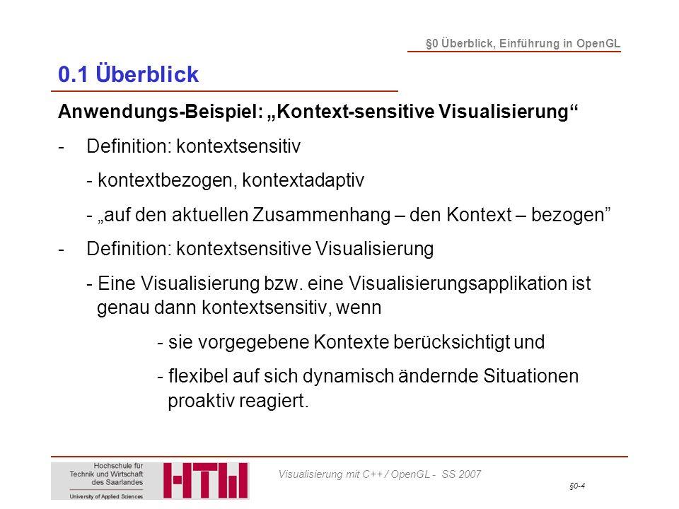 §0-5 §0 Überblick, Einführung in OpenGL Visualisierung mit C++ / OpenGL - SS 2007 0.1 Überblick Kontext-sensitive Visualisierung - Szenarien -Benutzerkontext - Individualität und Personalisierung - Benutzermodell: individuelle Benutzereigenschaften