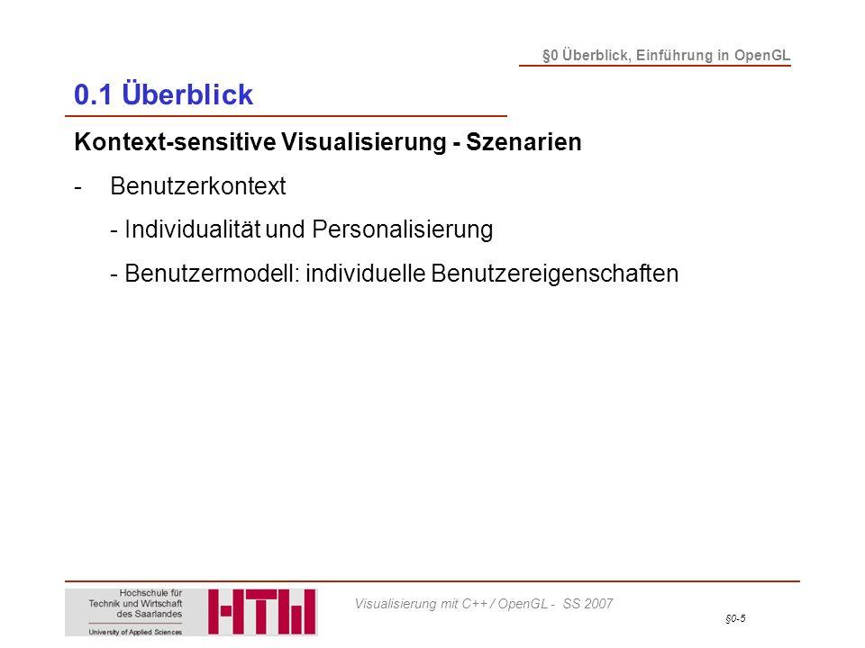 §0-6 §0 Überblick, Einführung in OpenGL Visualisierung mit C++ / OpenGL - SS 2007 0.1 Überblick Kontext-sensitive Visualisierung - Szenarien -Benutzerkontext -Situationskontext - Aktuelle Situation des Benutzers - Orts- und Umgebungsmerkmale - Visualisierungsanwendungen: - Location-based services - Mobile Visualisierung
