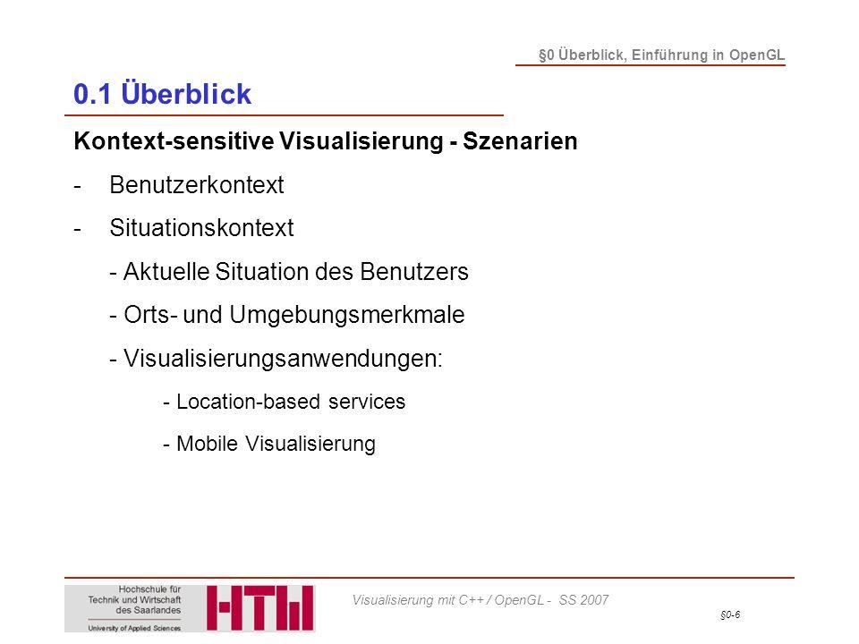 §0-7 §0 Überblick, Einführung in OpenGL Visualisierung mit C++ / OpenGL - SS 2007 0.1 Überblick Kontext-sensitive Visualisierung - Szenarien -Benutzerkontext -Situationskontext -System- und Interaktionskontext - Systemkontext: Möglichkeiten der Rechnerumgebung - Plattformunabhängigkeit - Interaktionkontext: sich dynamisch ändernde Werte - Flexibilität des Visualisierungsprozesses - Parameterwahl: Framerate vs.