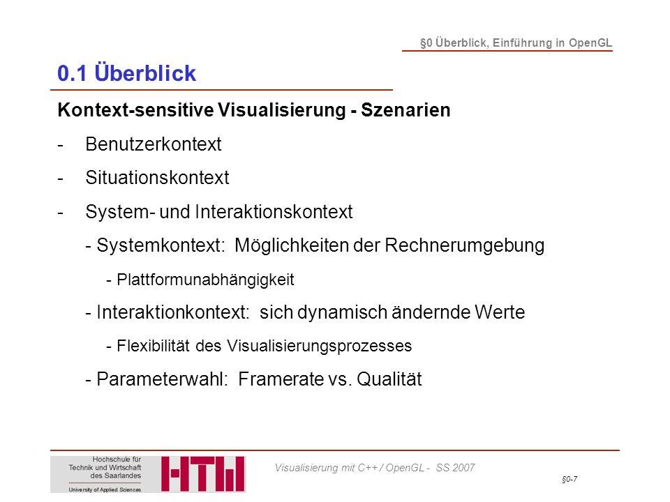 §0-8 §0 Überblick, Einführung in OpenGL Visualisierung mit C++ / OpenGL - SS 2007 0.1 Überblick Kontext-sensitive Visualisierung - Szenarien -Benutzerkontext -Situationskontext -System- und Interaktionskontext -Darstellungskontext - Ausgabemedium (Art, Größe, Auflösung) - Thematik: Wie stelle ich etwas dar?