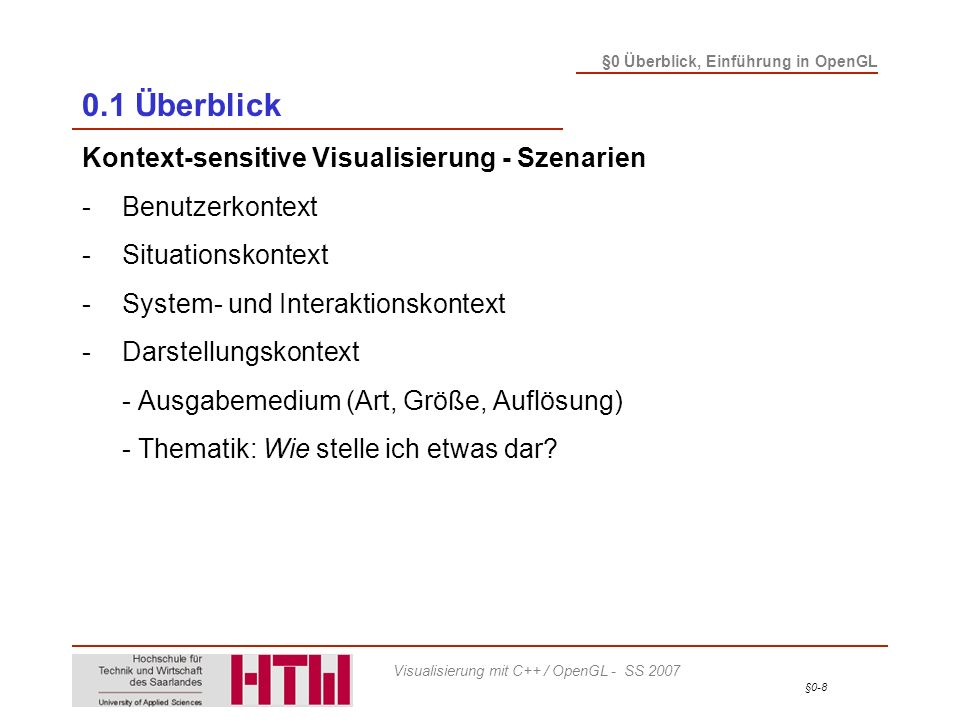 §0-9 §0 Überblick, Einführung in OpenGL Visualisierung mit C++ / OpenGL - SS 2007 0.1 Überblick Kontext-sensitive Visualisierung - Szenarien -Benutzerkontext -Situationskontext -System- und Interaktionskontext -Darstellungskontext -Datenkontext - Wünsche und Vorgaben des Benutzers - Parameter i.d.R.