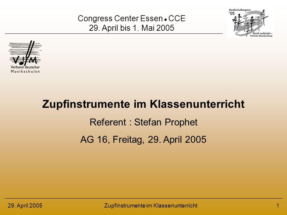 29. April 2005Zupfinstrumente im Klassenunterricht1 Referent : Stefan Prophet AG 16, Freitag, 29. April 2005 Congress Center Essen CCE 29. April bis 1
