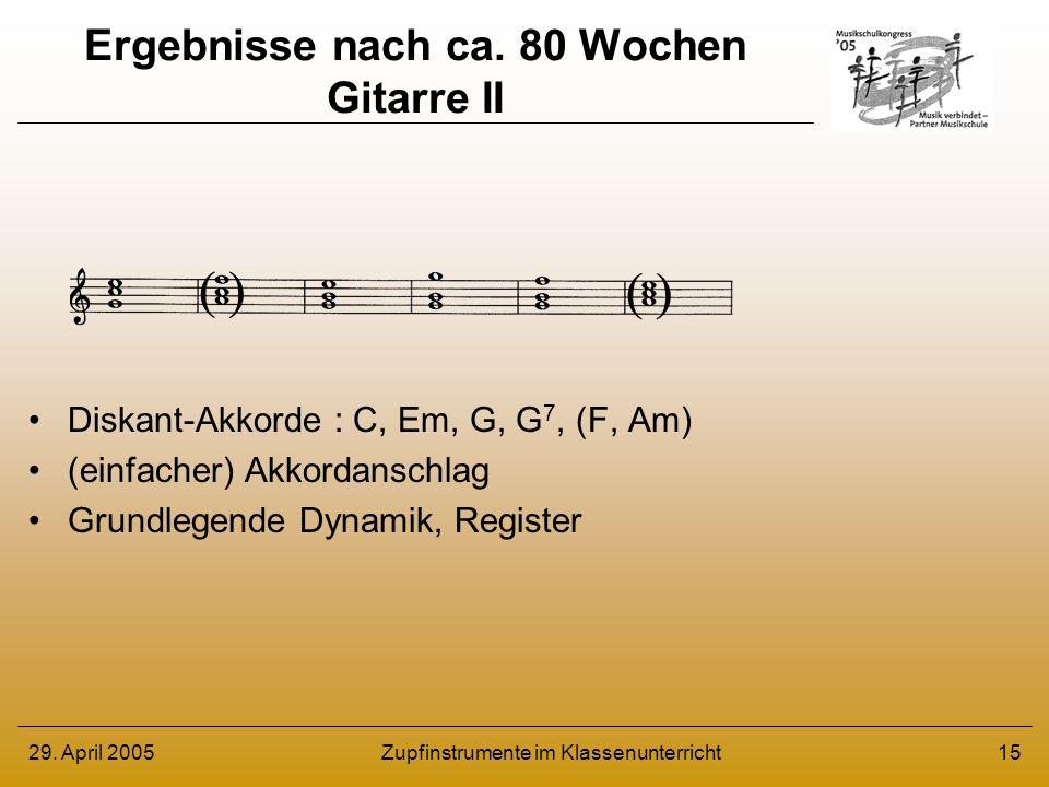 29. April 2005Zupfinstrumente im Klassenunterricht15 Ergebnisse nach ca. 80 Wochen Gitarre II Diskant-Akkorde : C, Em, G, G 7, (F, Am) (einfacher) Akk