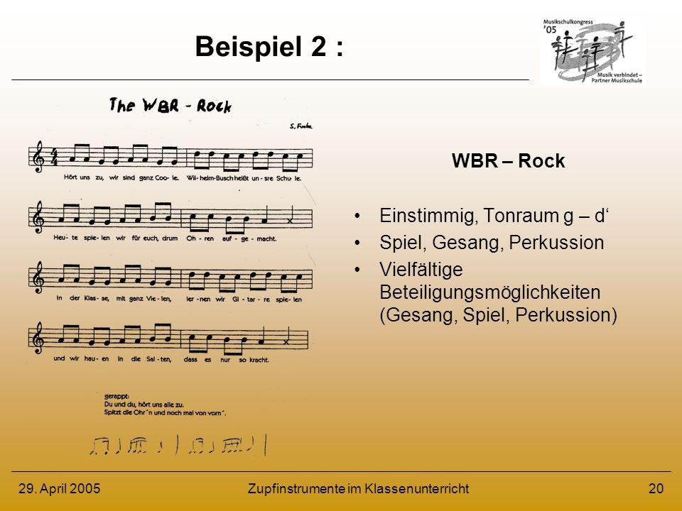 29. April 2005Zupfinstrumente im Klassenunterricht20 Beispiel 2 : WBR – Rock Einstimmig, Tonraum g – d Spiel, Gesang, Perkussion Vielfältige Beteiligu