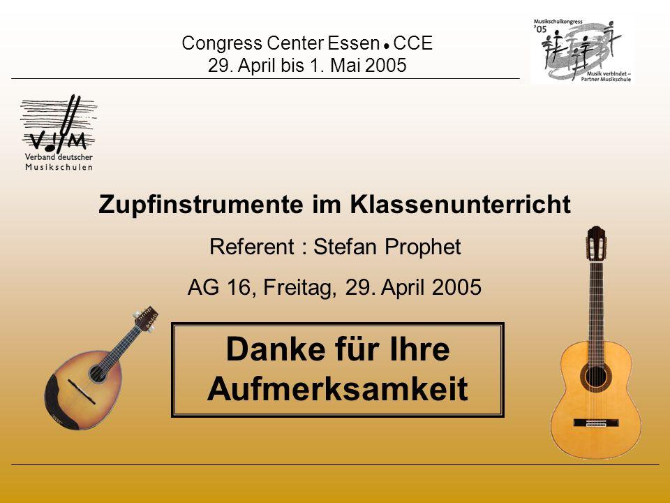 Congress Center Essen CCE 29. April bis 1. Mai 2005 Zupfinstrumente im Klassenunterricht Referent : Stefan Prophet AG 16, Freitag, 29. April 2005 Dank