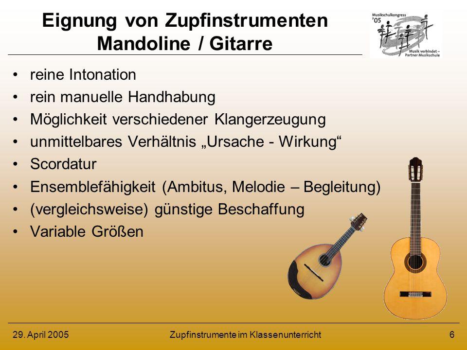 29. April 2005Zupfinstrumente im Klassenunterricht6 Eignung von Zupfinstrumenten Mandoline / Gitarre reine Intonation rein manuelle Handhabung Möglich