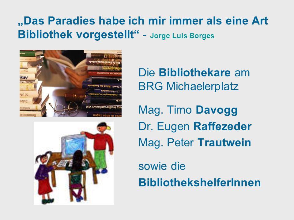 Das Paradies habe ich mir immer als eine Art Bibliothek vorgestellt - Jorge Luis Borges Die Bibliothekare am BRG Michaelerplatz Mag. Timo Davogg Dr. E