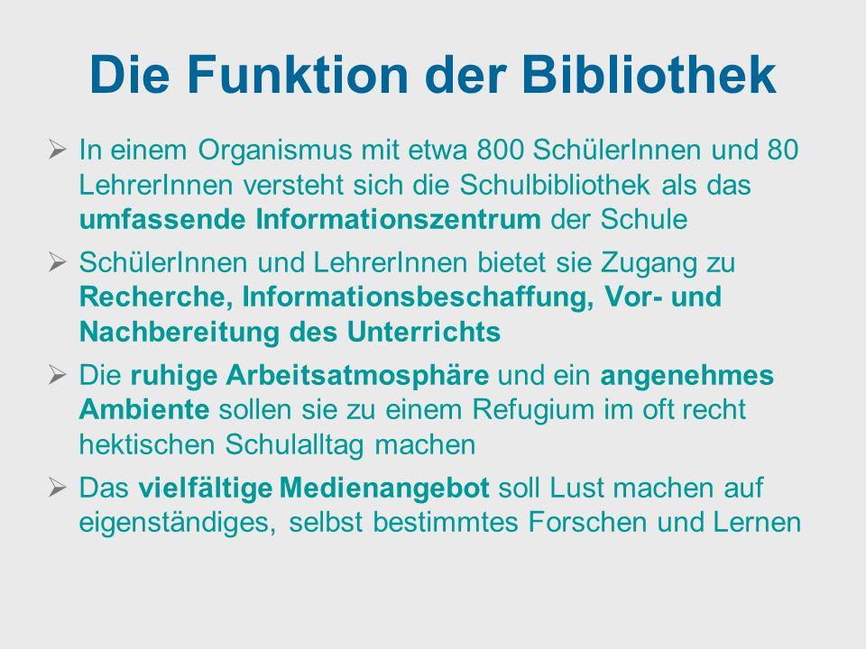 Die Funktion der Bibliothek In einem Organismus mit etwa 800 SchülerInnen und 80 LehrerInnen versteht sich die Schulbibliothek als das umfassende Info