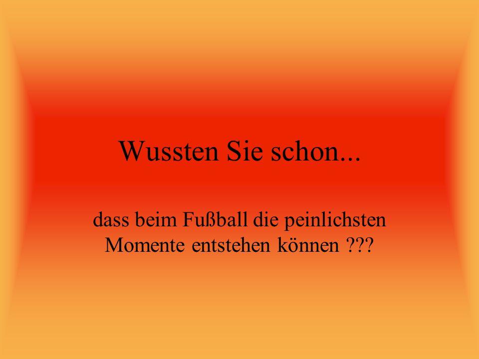 Wussten Sie schon... dass beim Fußball die peinlichsten Momente entstehen können ???