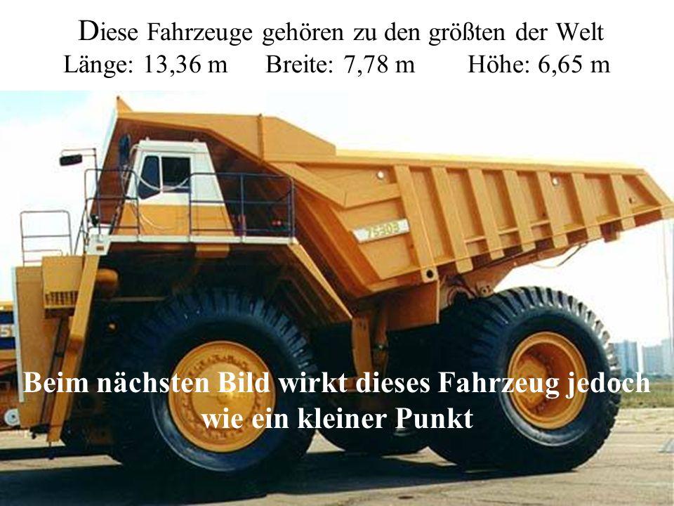 D iese Fahrzeuge gehören zu den größten der Welt Länge: 13,36 mBreite: 7,78 mHöhe: 6,65 m Beim nächsten Bild wirkt dieses Fahrzeug jedoch wie ein kleiner Punkt