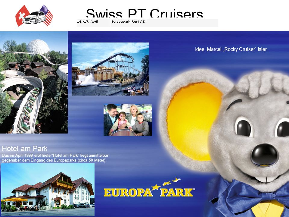 Swiss PT Cruisers Jahresprogramm 2005 Idee: Marcel Rocky Cruiser Isler Hotel am Park Das im April 1999 eröffnete Hotel am Park liegt unmittelbar gegenüber dem Eingang des Europaparks (circa 50 Meter).