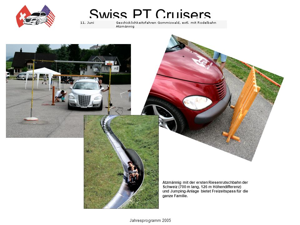 Swiss PT Cruisers Jahresprogramm 2005 Atzmännig mit der ersten Riesenrutschbahn der Schweiz (700 m lang, 126 m Höhendifferenz) und Jumping-Anlage bietet Freizeitspass für die ganze Familie.