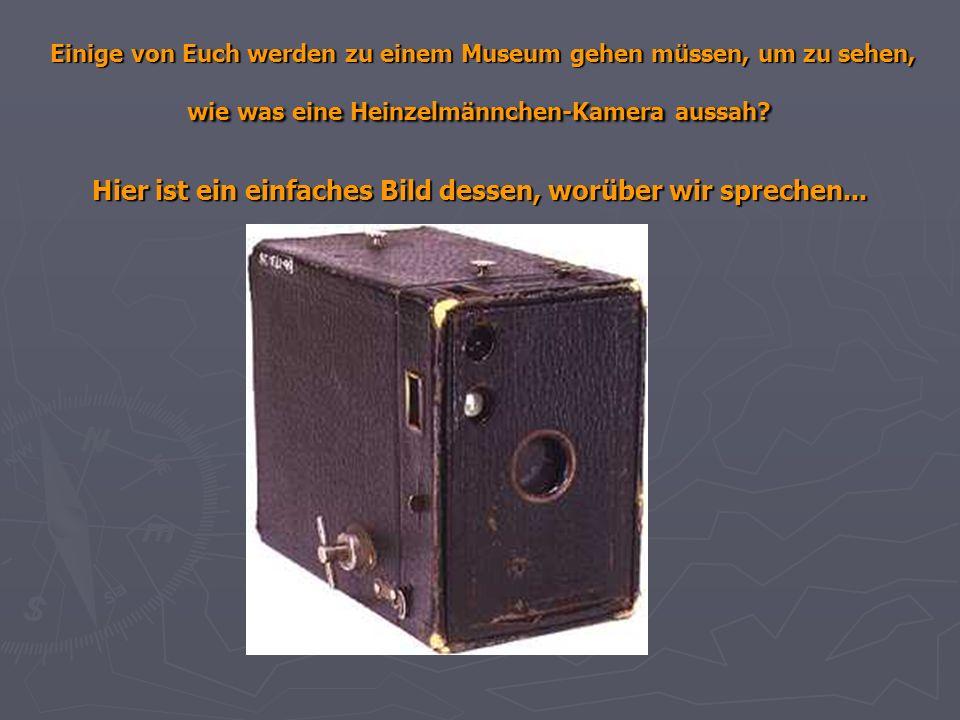 Einige von Euch werden zu einem Museum gehen müssen, um zu sehen, wie was eine Heinzelmännchen-Kamera aussah.