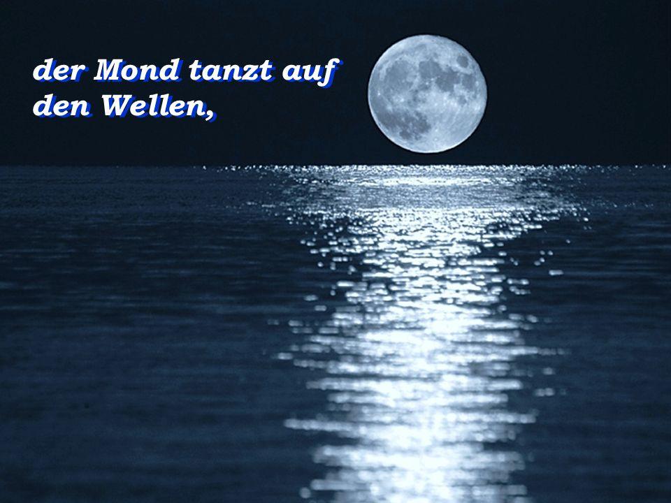 der Mond tanzt auf den Wellen,