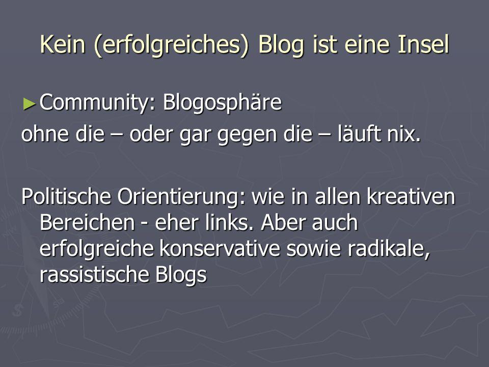 Kein (erfolgreiches) Blog ist eine Insel Community: Blogosphäre Community: Blogosphäre ohne die – oder gar gegen die – läuft nix. Politische Orientier