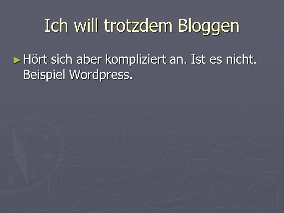Ich will trotzdem Bloggen Hört sich aber kompliziert an. Ist es nicht. Beispiel Wordpress. Hört sich aber kompliziert an. Ist es nicht. Beispiel Wordp