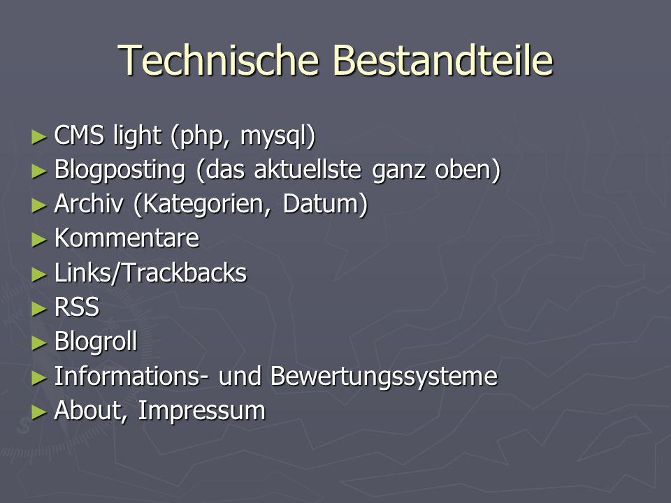 Technische Bestandteile CMS light (php, mysql) CMS light (php, mysql) Blogposting (das aktuellste ganz oben) Blogposting (das aktuellste ganz oben) Archiv (Kategorien, Datum) Archiv (Kategorien, Datum) Kommentare Kommentare Links/Trackbacks Links/Trackbacks RSS RSS Blogroll Blogroll Informations- und Bewertungssysteme Informations- und Bewertungssysteme About, Impressum About, Impressum