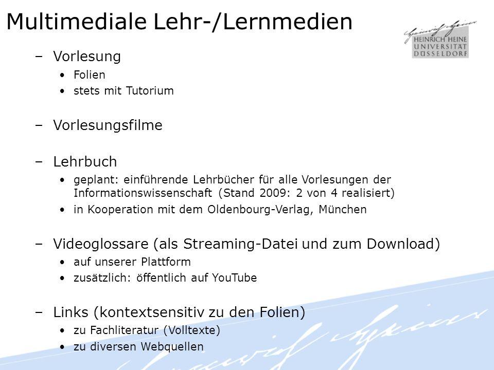 Multimediale Lehr-/Lernmedien –Vorlesung Folien stets mit Tutorium –Vorlesungsfilme –Lehrbuch geplant: einführende Lehrbücher für alle Vorlesungen der Informationswissenschaft (Stand 2009: 2 von 4 realisiert) in Kooperation mit dem Oldenbourg-Verlag, München –Videoglossare (als Streaming-Datei und zum Download) auf unserer Plattform zusätzlich: öffentlich auf YouTube –Links (kontextsensitiv zu den Folien) zu Fachliteratur (Volltexte) zu diversen Webquellen