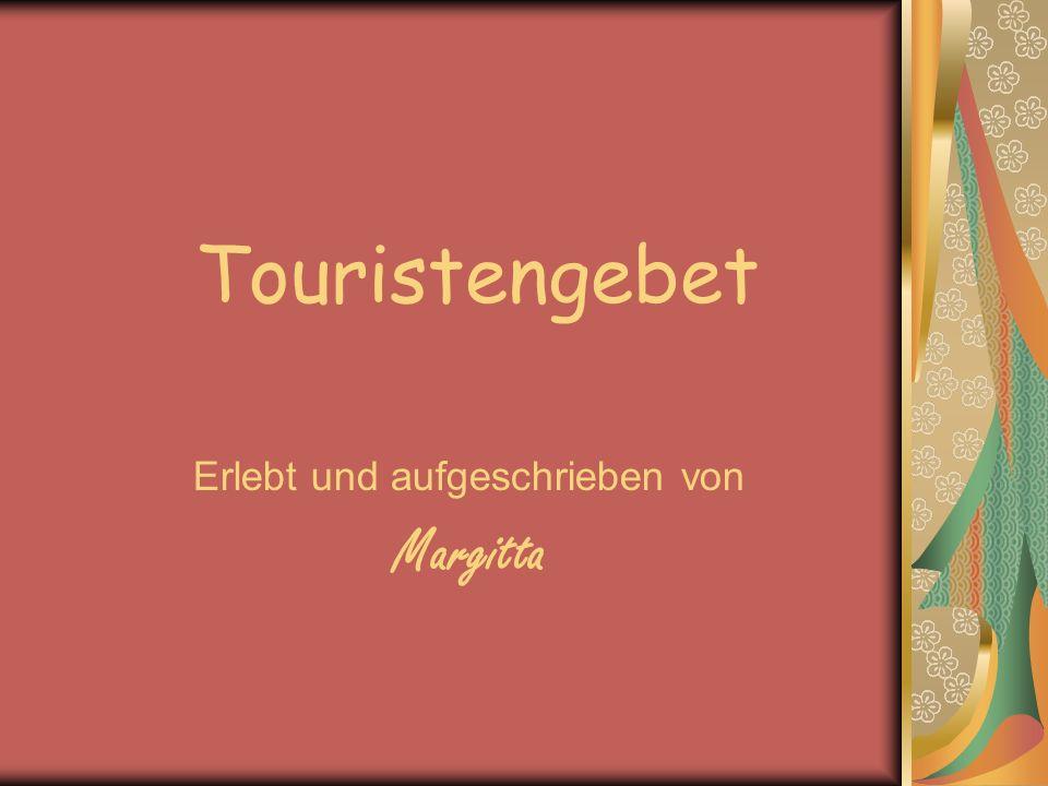 Touristengebet Erlebt und aufgeschrieben von Margitta