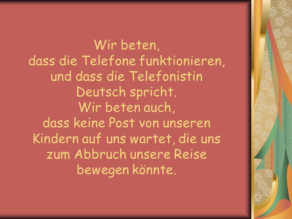 Wir beten, dass die Telefone funktionieren, und dass die Telefonistin Deutsch spricht. Wir beten auch, dass keine Post von unseren Kindern auf uns war