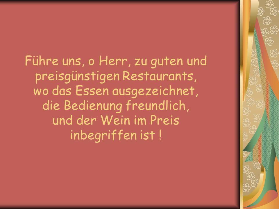 Führe uns, o Herr, zu guten und preisgünstigen Restaurants, wo das Essen ausgezeichnet, die Bedienung freundlich, und der Wein im Preis inbegriffen is