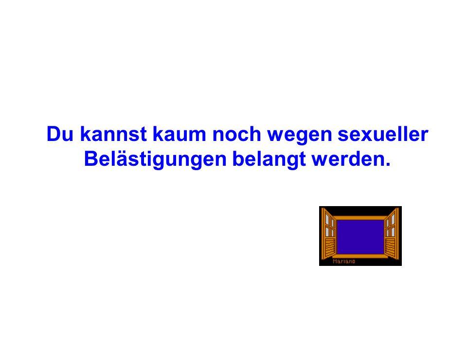 Du kannst kaum noch wegen sexueller Belästigungen belangt werden.