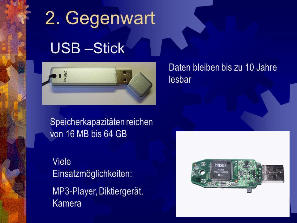 2. Gegenwart USB –Stick Daten bleiben bis zu 10 Jahre lesbar Speicherkapazitäten reichen von 16 MB bis 64 GB Viele Einsatzmöglichkeiten: MP3-Player, D