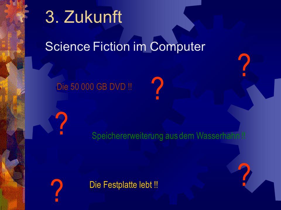 3. Zukunft Science Fiction im Computer Die 50 000 GB DVD !! Speichererweiterung aus dem Wasserhahn !! ? ? ? ? ? Die Festplatte lebt !!
