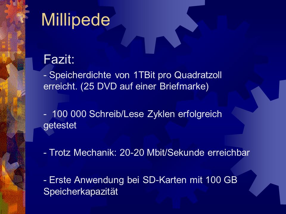 Fazit: - Speicherdichte von 1TBit pro Quadratzoll erreicht. (25 DVD auf einer Briefmarke) - 100 000 Schreib/Lese Zyklen erfolgreich getestet - Trotz M