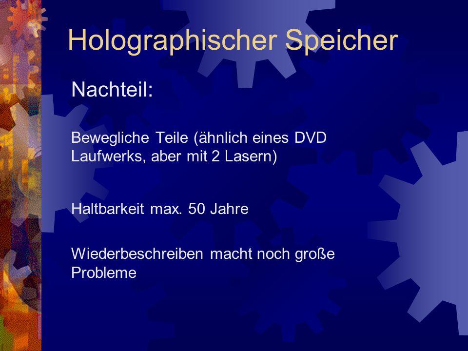 Nachteil: Bewegliche Teile (ähnlich eines DVD Laufwerks, aber mit 2 Lasern) Haltbarkeit max. 50 Jahre Wiederbeschreiben macht noch große Probleme Holo
