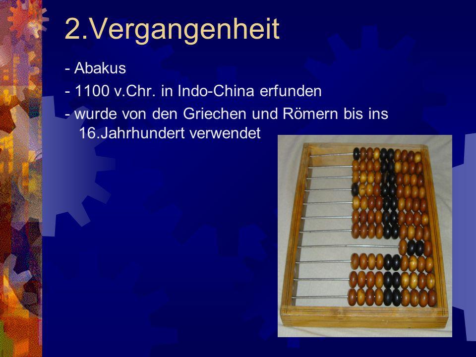 2.Vergangenheit - Abakus - 1100 v.Chr. in Indo-China erfunden - wurde von den Griechen und Römern bis ins 16.Jahrhundert verwendet
