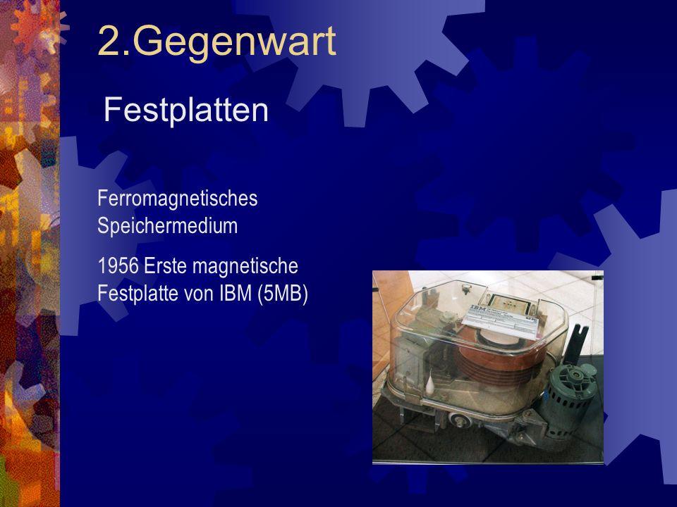 2.Gegenwart Festplatten Ferromagnetisches Speichermedium 1956 Erste magnetische Festplatte von IBM (5MB)