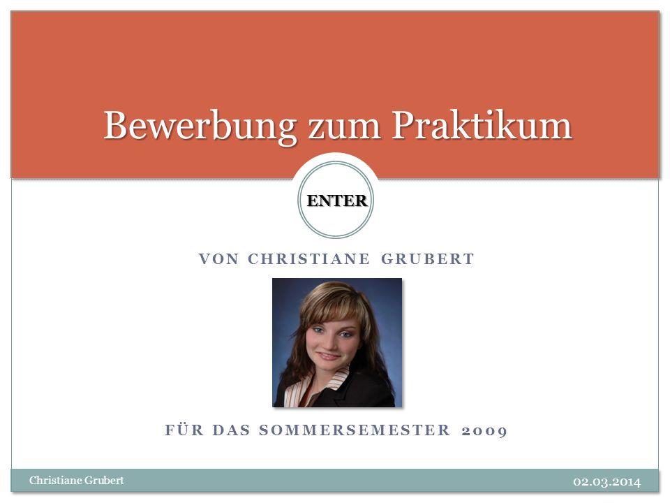 VON CHRISTIANE GRUBERT FÜR DAS SOMMERSEMESTER 2009 Bewerbung zum Praktikum ENTER Christiane Grubert 02.03.2014