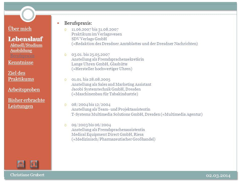 Über mich LebenslaufKenntnisse Ziel des Praktikums Arbeitsproben Bisher erbrachte Leistungen Christiane Grubert 02.03.2014 Computer Betriebssysteme MAC (bis OS X Leopard) und Microsoft Windows (bis Vista) Cinema 4 D Cinema 4 D, Softimage XSI 7.0 Advanced Final Cut Pro 6, Motion Pro Tools HD, GarageBand PhotoshopFlash Adobe (bis CS3): Photoshop, Flash, Encore, Premiere, After Effects, InDesign, Illustrator, Dreamweaver Netbeans IDE 6.1 für Java-Programmierung XNA GameStudio zur Spielentwicklung MS-Office: Word, Excel, PowerPoint, Access Fremdsprachen Englisch Französisch Spanisch