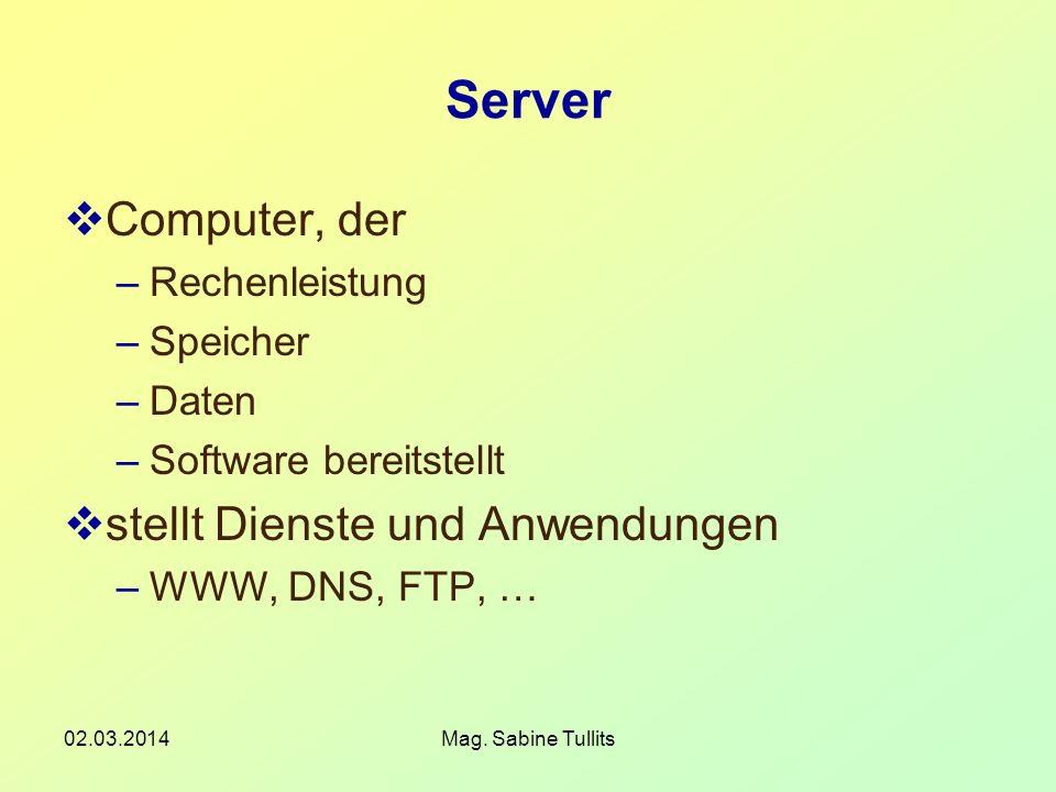 02.03.2014Mag. Sabine Tullits Server Computer, der –Rechenleistung –Speicher –Daten –Software bereitstellt stellt Dienste und Anwendungen –WWW, DNS, F