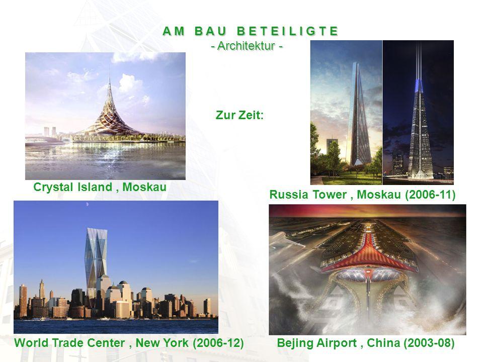 Zur Zeit: A M B A U B E T E I L I G T E - Architektur - Russia Tower, Moskau (2006-11) World Trade Center, New York (2006-12)Bejing Airport, China (20