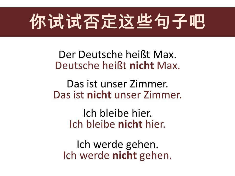 Der Deutsche heißt Max. Das ist unser Zimmer. Ich bleibe hier. Ich werde gehen. Deutsche heißt nicht Max. Das ist nicht unser Zimmer. Ich bleibe nicht