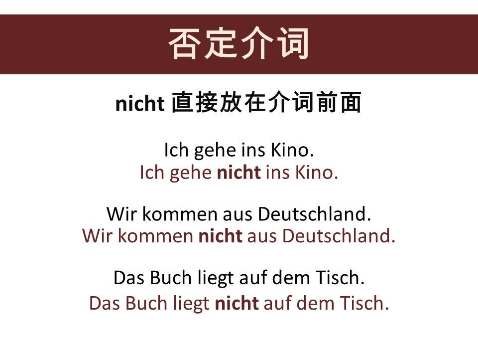 nicht Ich gehe ins Kino. Ich gehe nicht ins Kino. Wir kommen aus Deutschland. Wir kommen nicht aus Deutschland. Das Buch liegt auf dem Tisch. Das Buch