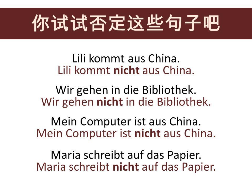 Lili kommt aus China. Wir gehen in die Bibliothek. Mein Computer ist aus China. Maria schreibt auf das Papier. Lili kommt nicht aus China. Wir gehen n