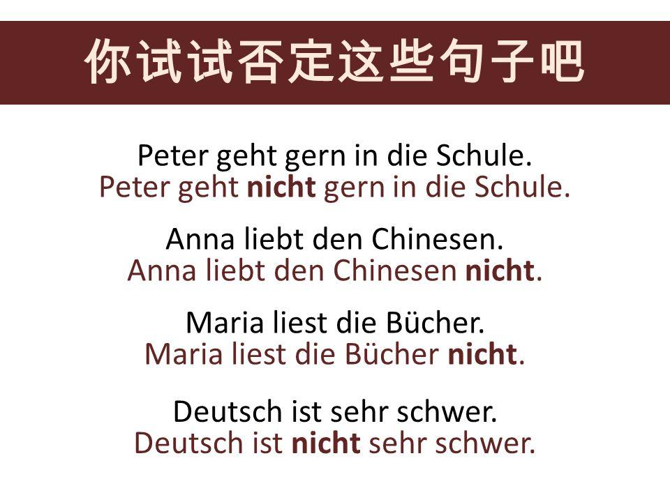 Peter geht gern in die Schule. Anna liebt den Chinesen. Maria liest die Bücher. Deutsch ist sehr schwer. Peter geht nicht gern in die Schule. Anna lie