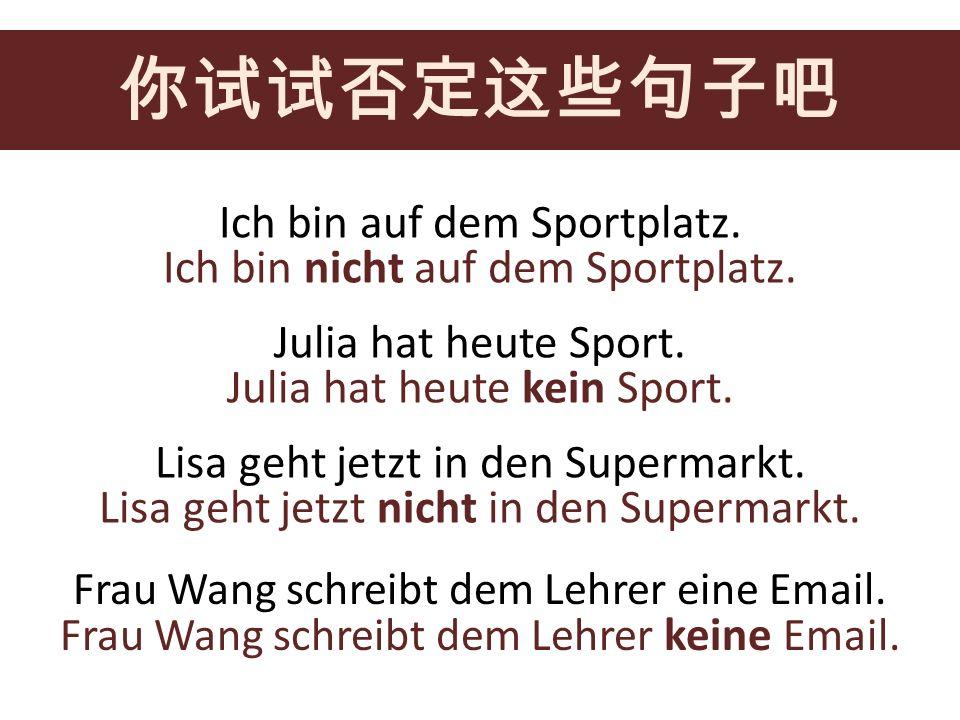 Ich bin auf dem Sportplatz. Julia hat heute Sport. Lisa geht jetzt in den Supermarkt. Frau Wang schreibt dem Lehrer eine Email. Ich bin nicht auf dem