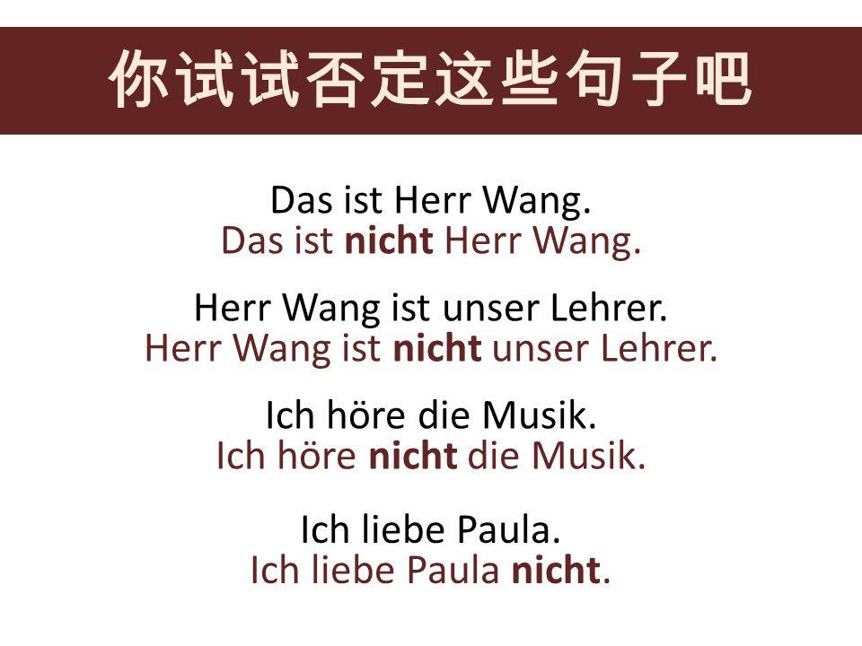 Das ist Herr Wang. Herr Wang ist unser Lehrer. Ich höre die Musik. Ich liebe Paula. Das ist nicht Herr Wang. Herr Wang ist nicht unser Lehrer. Ich hör
