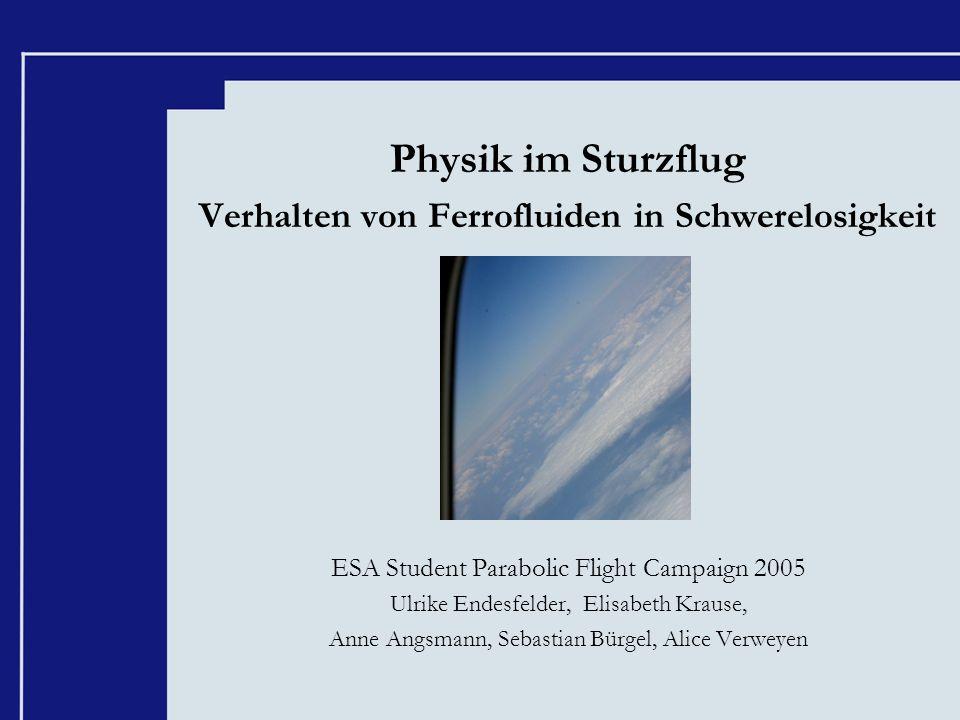 Physik im Sturzflug Verhalten von Ferrofluiden in Schwerelosigkeit ESA Student Parabolic Flight Campaign 2005 Ulrike Endesfelder, Elisabeth Krause, An