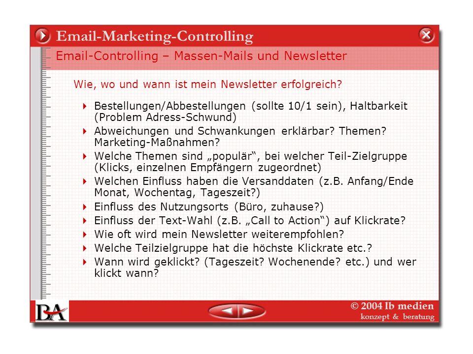 © 2004 lb medien konzept & beratung Email-Marketing-Controlling Email-Controlling – Massen-Mails und Newsletter E-mail-Marketing ist Direkt-Marketing mit all den Vorteilen beim Controlling – und viel mehr, mit geringem Aufwand: An wen wurde die Mail/der Newsletter verschickt (Database).