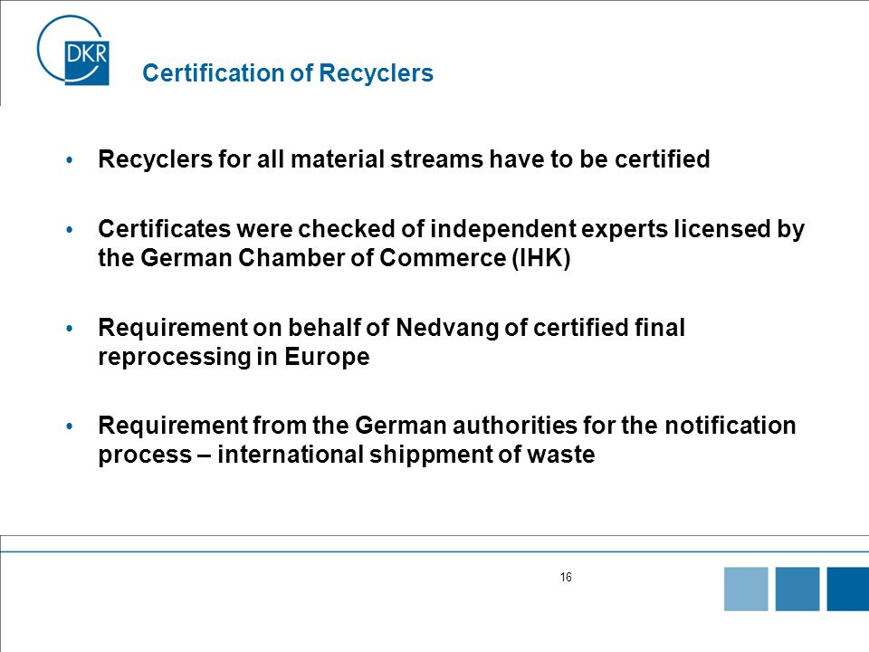 16 Certification of Recyclers Recyclers for all material streams have to be certified Certificates were checked of independent experts licensed by the