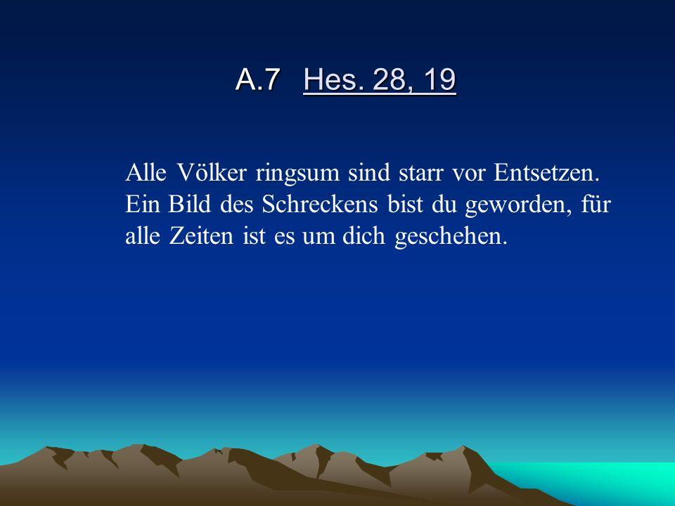 A.7Hes. 28, 19 Alle Völker ringsum sind starr vor Entsetzen. Ein Bild des Schreckens bist du geworden, für alle Zeiten ist es um dich geschehen.