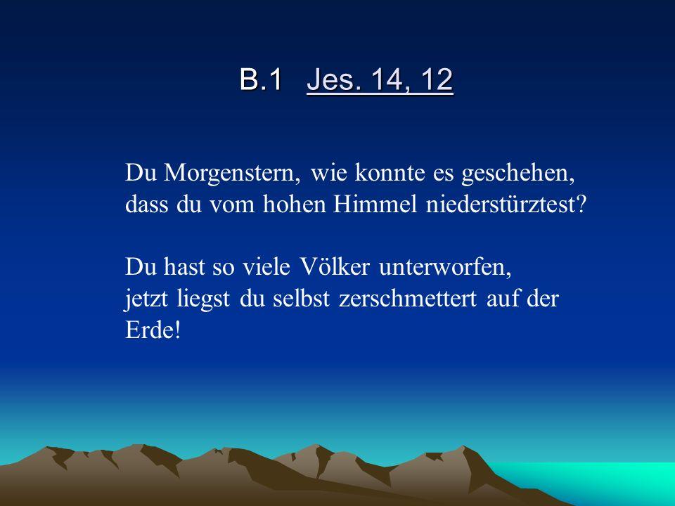 B.1Jes. 14, 12 Du Morgenstern, wie konnte es geschehen, dass du vom hohen Himmel niederstürztest? Du hast so viele Völker unterworfen, jetzt liegst du