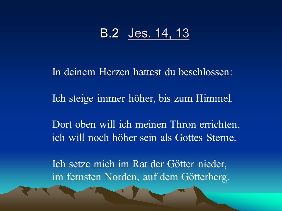B.2Jes. 14, 13 In deinem Herzen hattest du beschlossen: Ich steige immer höher, bis zum Himmel. Dort oben will ich meinen Thron errichten, ich will no