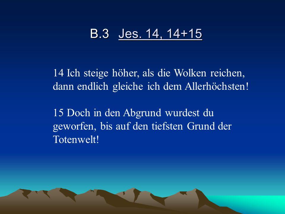 B.3Jes. 14, 14+15 14 Ich steige höher, als die Wolken reichen, dann endlich gleiche ich dem Allerhöchsten! 15 Doch in den Abgrund wurdest du geworfen,