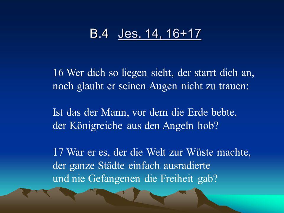 B.4Jes. 14, 16+17 16 Wer dich so liegen sieht, der starrt dich an, noch glaubt er seinen Augen nicht zu trauen: Ist das der Mann, vor dem die Erde beb